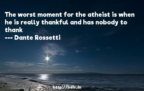 The worst moment for the atheist is when he is really thankful and has nobody to thank  -   Dante Rossetti     Quotes