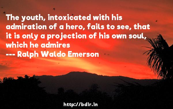 The youth, intoxicated with his admiration of a hero, fails to see, that it is only a projection of his own soul, which he admires  -   Ralph Waldo Emerson     Quotes