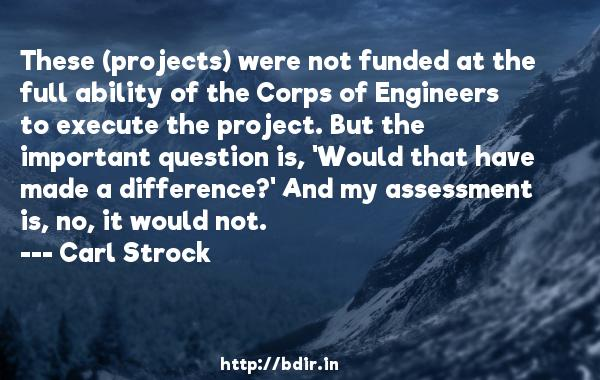 These (projects) were not funded at the full ability of the Corps of Engineers to execute the project. But the important question is, 'Would that have made a difference?' And my assessment is, no, it would not.  -   Carl Strock     Quotes