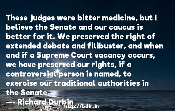 These judges were bitter medicine, but I believe the Senate and our caucus is better for it. We preserved the right of extended debate and filibuster, and when and if a Supreme Court vacancy occurs, we have preserved our rights, if a controversial person is named, to exercise our traditional authorities in the Senate.  -   Richard Durbin     Quotes