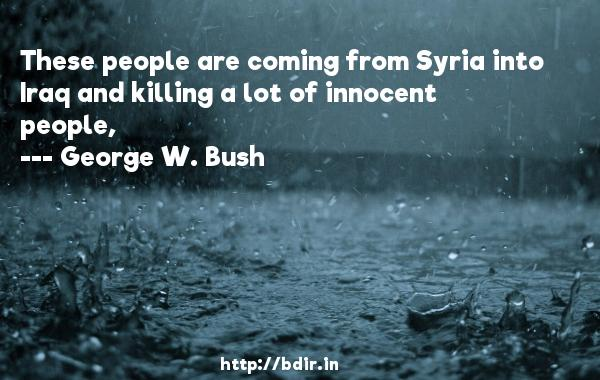 These people are coming from Syria into Iraq and killing a lot of innocent people,  -   George W. Bush     Quotes