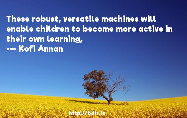 These robust, versatile machines will enable children to become more active in their own learning,  -   Kofi Annan     Quotes