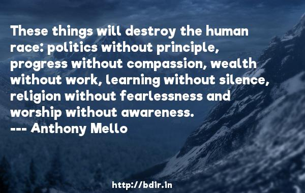These things will destroy the human race: politics without principle, progress without compassion, wealth without work, learning without silence, religion without fearlessness and worship without awareness.  -   Anthony Mello     Quotes