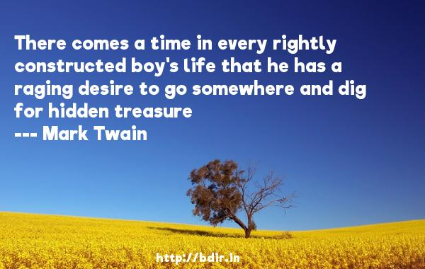 There comes a time in every rightly constructed boy's life that he has a raging desire to go somewhere and dig for hidden treasure  -   Mark Twain     Quotes