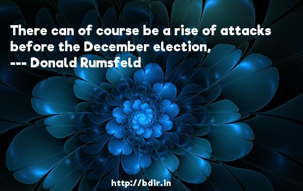 There can of course be a rise of attacks before the December election,  -   Donald Rumsfeld     Quotes