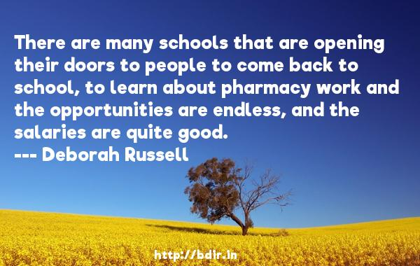 There are many schools that are opening their doors to people to come back to school, to learn about pharmacy work and the opportunities are endless, and the salaries are quite good.  -   Deborah Russell     Quotes
