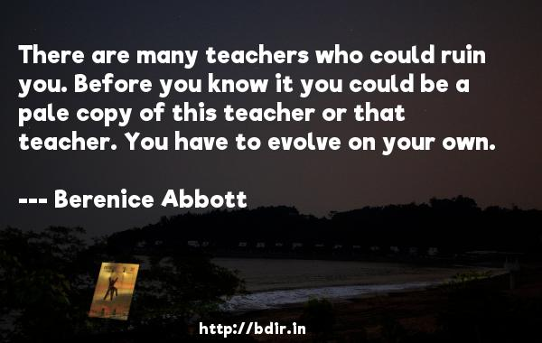 There are many teachers who could ruin you. Before you know it you could be a pale copy of this teacher or that teacher. You have to evolve on your own.  -   Berenice Abbott     Quotes