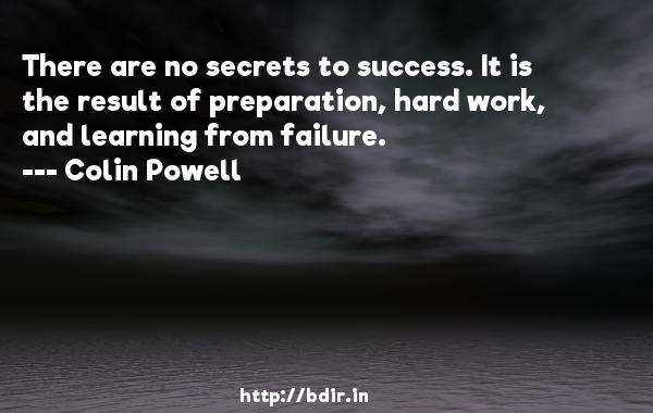 There are no secrets to success. It is the result of preparation, hard work, and learning from failure.  -   Colin Powell     Quotes