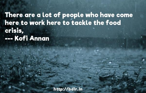 There are a lot of people who have come here to work here to tackle the food crisis,  -   Kofi Annan     Quotes