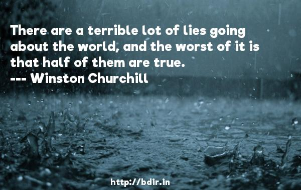 There are a terrible lot of lies going about the world, and the worst of it is that half of them are true.  -   Winston Churchill     Quotes