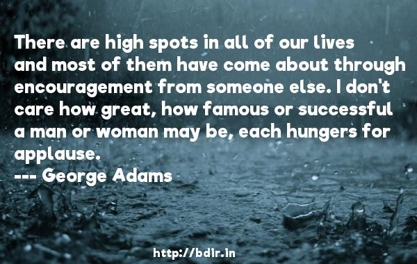 There are high spots in all of our lives and most of them have come about through encouragement from someone else. I don't care how great, how famous or successful a man or woman may be, each hungers for applause.  -   George Adams     Quotes