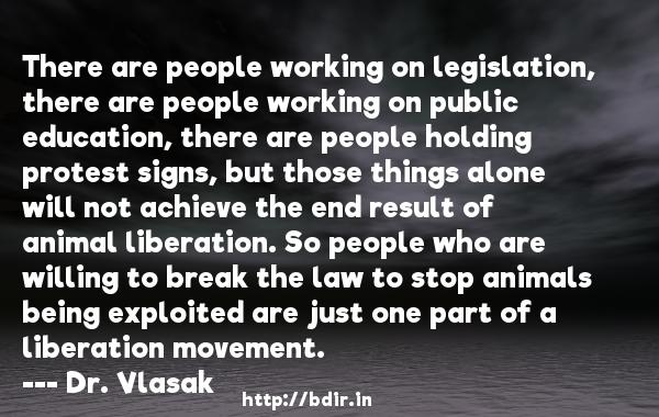 There are people working on legislation, there are people working on public education, there are people holding protest signs, but those things alone will not achieve the end result of animal liberation. So people who are willing to break the law to stop animals being exploited are just one part of a liberation movement.  -   Dr. Vlasak     Quotes