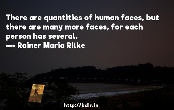 There are quantities of human faces, but there are many more faces, for each person has several.  -   Rainer Maria Rilke     Quotes