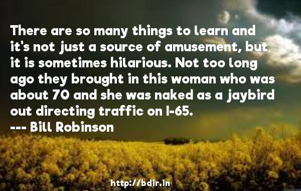 There are so many things to learn and it's not just a source of amusement, but it is sometimes hilarious. Not too long ago they brought in this woman who was about 70 and she was naked as a jaybird out directing traffic on I-65.  -   Bill Robinson     Quotes