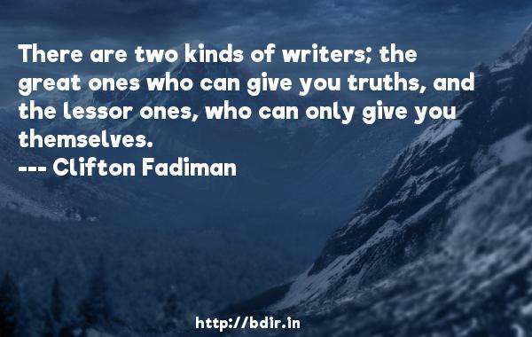 There are two kinds of writers; the great ones who can give you truths, and the lessor ones, who can only give you themselves.  -   Clifton Fadiman     Quotes