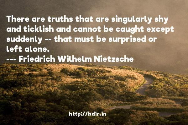 There are truths that are singularly shy and ticklish and cannot be caught except suddenly -- that must be surprised or left alone.  -   Friedrich Wilhelm Nietzsche     Quotes