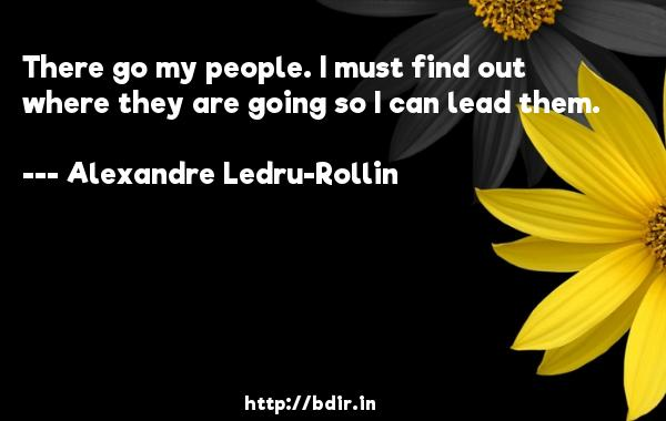 There go my people. I must find out where they are going so I can lead them.  -   Alexandre Ledru-Rollin     Quotes