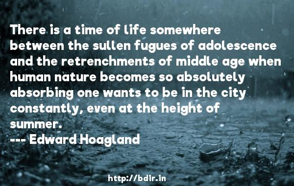 There is a time of life somewhere between the sullen fugues of adolescence and the retrenchments of middle age when human nature becomes so absolutely absorbing one wants to be in the city constantly, even at the height of summer.  -   Edward Hoagland     Quotes