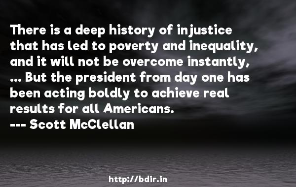 There is a deep history of injustice that has led to poverty and inequality, and it will not be overcome instantly, ... But the president from day one has been acting boldly to achieve real results for all Americans.  -   Scott McClellan     Quotes
