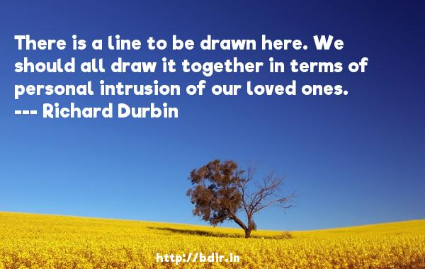 There is a line to be drawn here. We should all draw it together in terms of personal intrusion of our loved ones.  -   Richard Durbin     Quotes