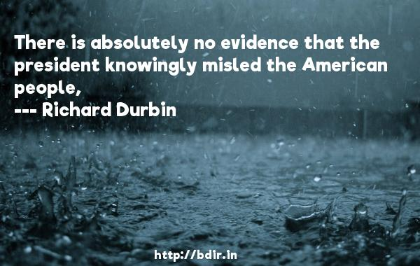There is absolutely no evidence that the president knowingly misled the American people,  -   Richard Durbin     Quotes