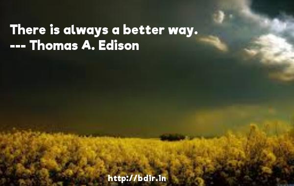 There is always a better way.  -   Thomas A. Edison     Quotes