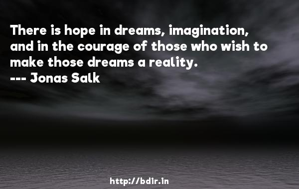 There is hope in dreams, imagination, and in the courage of those who wish to make those dreams a reality.  -   Jonas Salk     Quotes