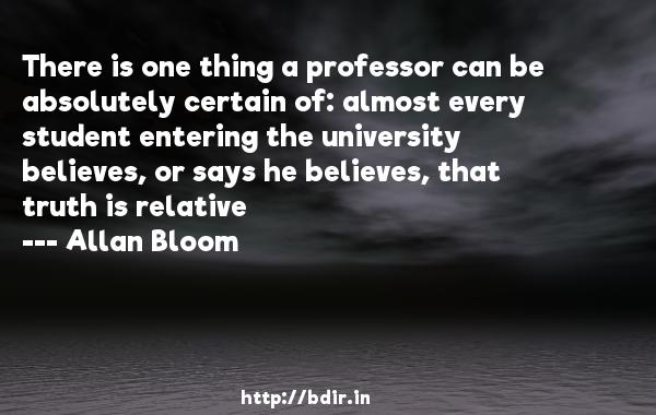 There is one thing a professor can be absolutely certain of: almost every student entering the university believes, or says he believes, that truth is relative  -   Allan Bloom     Quotes