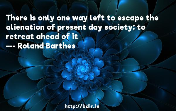 There is only one way left to escape the alienation of present day society: to retreat ahead of it  -   Roland Barthes     Quotes