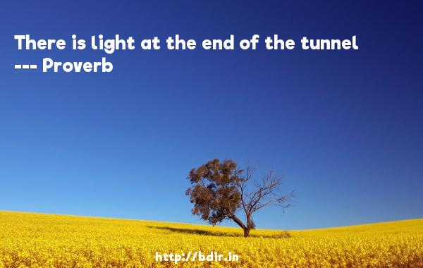 There is light at the end of the tunnel  -   Proverb      Quotes