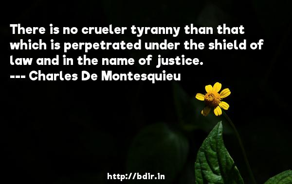 There is no crueler tyranny than that which is perpetrated under the shield of law and in the name of justice.  -   Charles De Montesquieu     Quotes