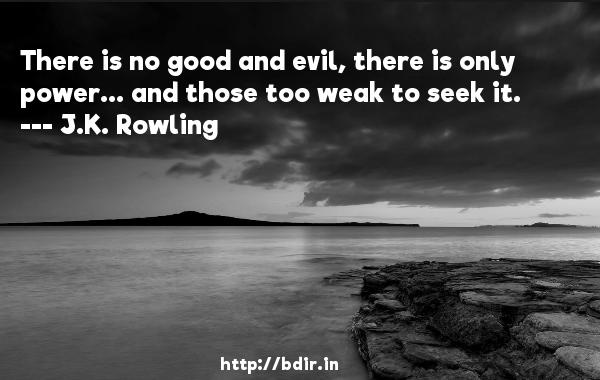 There is no good and evil, there is only power... and those too weak to seek it.  -   J.K. Rowling     Quotes