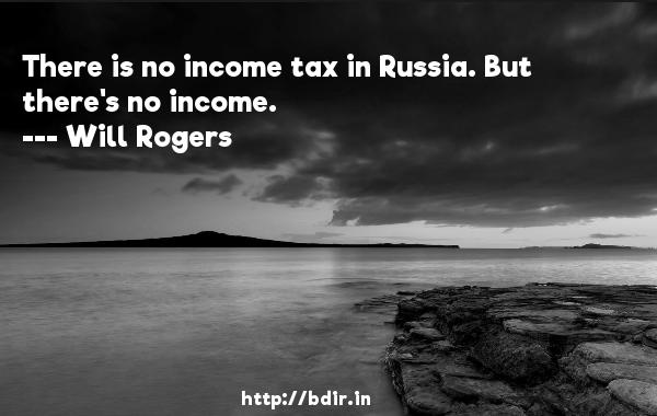 There is no income tax in Russia. But there's no income.  -   Will Rogers     Quotes