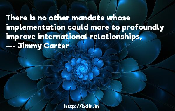 There is no other mandate whose implementation could more to profoundly improve international relationships,  -   Jimmy Carter     Quotes