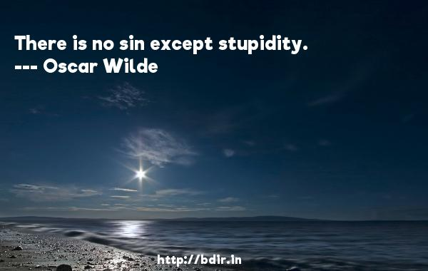 There is no sin except stupidity.  -   Oscar Wilde     Quotes