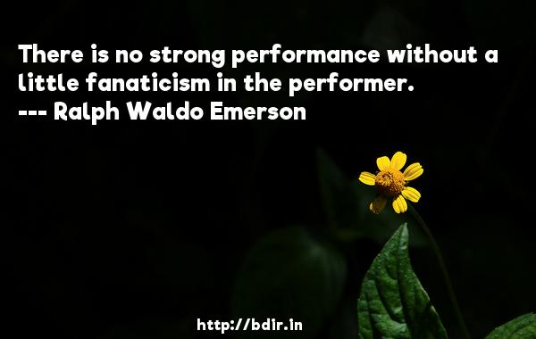 There is no strong performance without a little fanaticism in the performer.  -   Ralph Waldo Emerson     Quotes