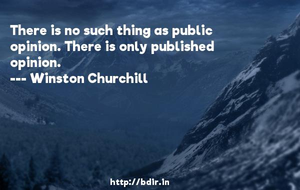 There is no such thing as public opinion. There is only published opinion.  -   Winston Churchill     Quotes