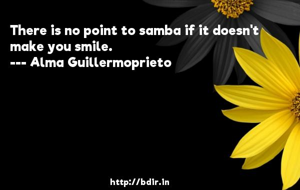 There is no point to samba if it doesn't make you smile.  -   Alma Guillermoprieto     Quotes