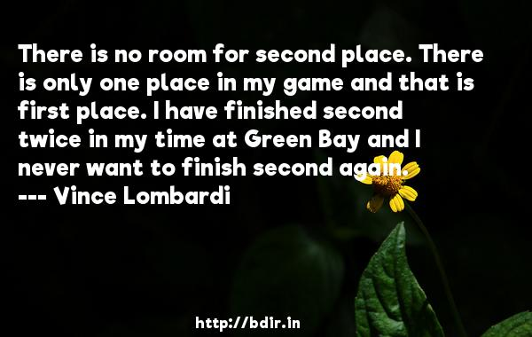 There is no room for second place. There is only one place in my game and that is first place. I have finished second twice in my time at Green Bay and I never want to finish second again.  -   Vince Lombardi     Quotes
