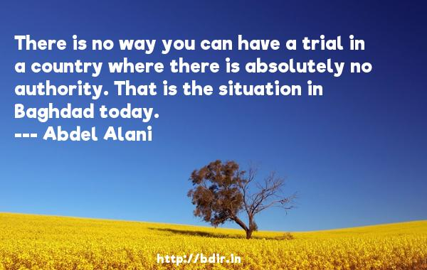 There is no way you can have a trial in a country where there is absolutely no authority. That is the situation in Baghdad today.  -   Abdel Alani     Quotes