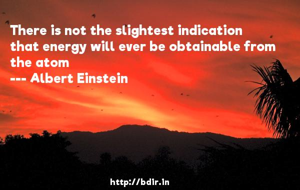 There is not the slightest indication that energy will ever be obtainable from the atom  -   Albert Einstein     Quotes