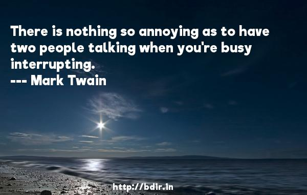 There is nothing so annoying as to have two people talking when you're busy interrupting.  -   Mark Twain     Quotes