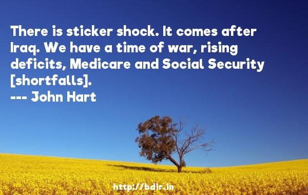 There is sticker shock. It comes after Iraq. We have a time of war, rising deficits, Medicare and Social Security [shortfalls].  -   John Hart     Quotes
