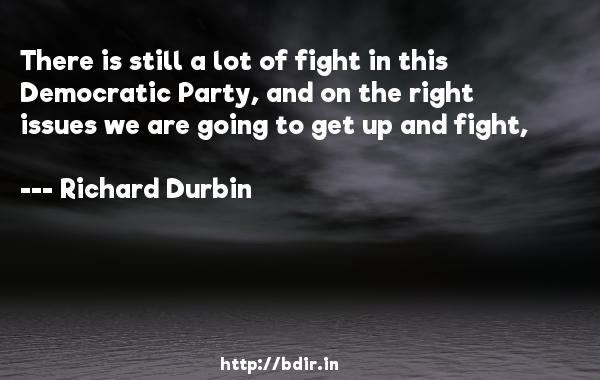 There is still a lot of fight in this Democratic Party, and on the right issues we are going to get up and fight,  -   Richard Durbin     Quotes