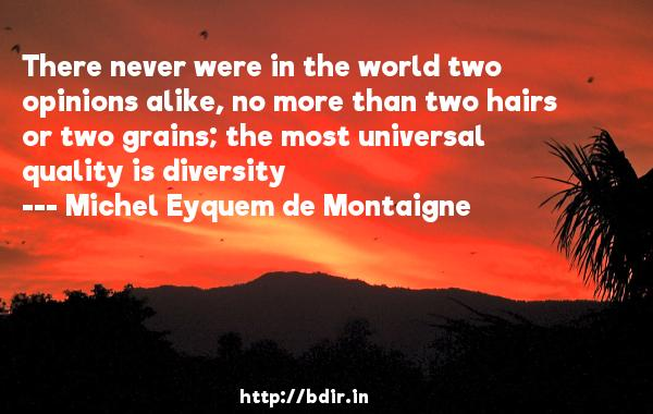 There never were in the world two opinions alike, no more than two hairs or two grains; the most universal quality is diversity  -   Michel Eyquem de Montaigne     Quotes
