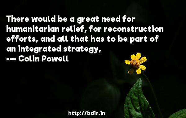 There would be a great need for humanitarian relief, for reconstruction efforts, and all that has to be part of an integrated strategy,  -   Colin Powell     Quotes
