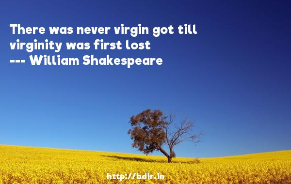 There was never virgin got till virginity was first lost  -   William Shakespeare     Quotes