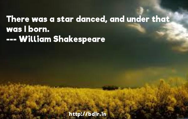 There was a star danced, and under that was I born.  -   William Shakespeare     Quotes