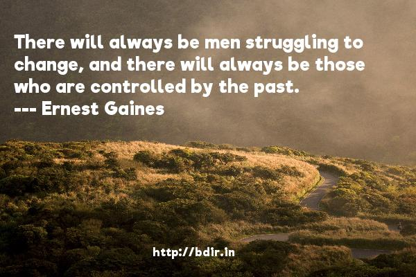 There will always be men struggling to change, and there will always be those who are controlled by the past.  -   Ernest Gaines     Quotes