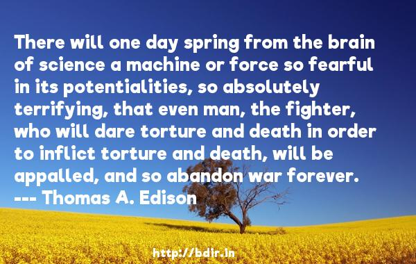 There will one day spring from the brain of science a machine or force so fearful in its potentialities, so absolutely terrifying, that even man, the fighter, who will dare torture and death in order to inflict torture and death, will be appalled, and so abandon war forever.  -   Thomas A. Edison     Quotes